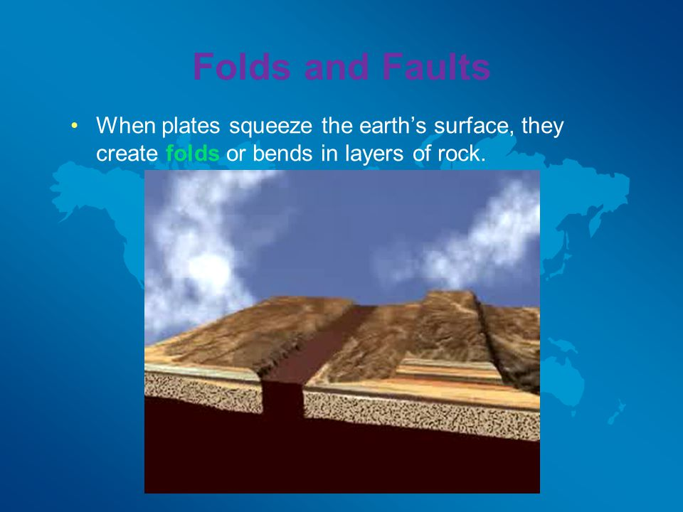 Folds and Faults When plates squeeze the earth's surface, they create folds or bends in layers of rock.