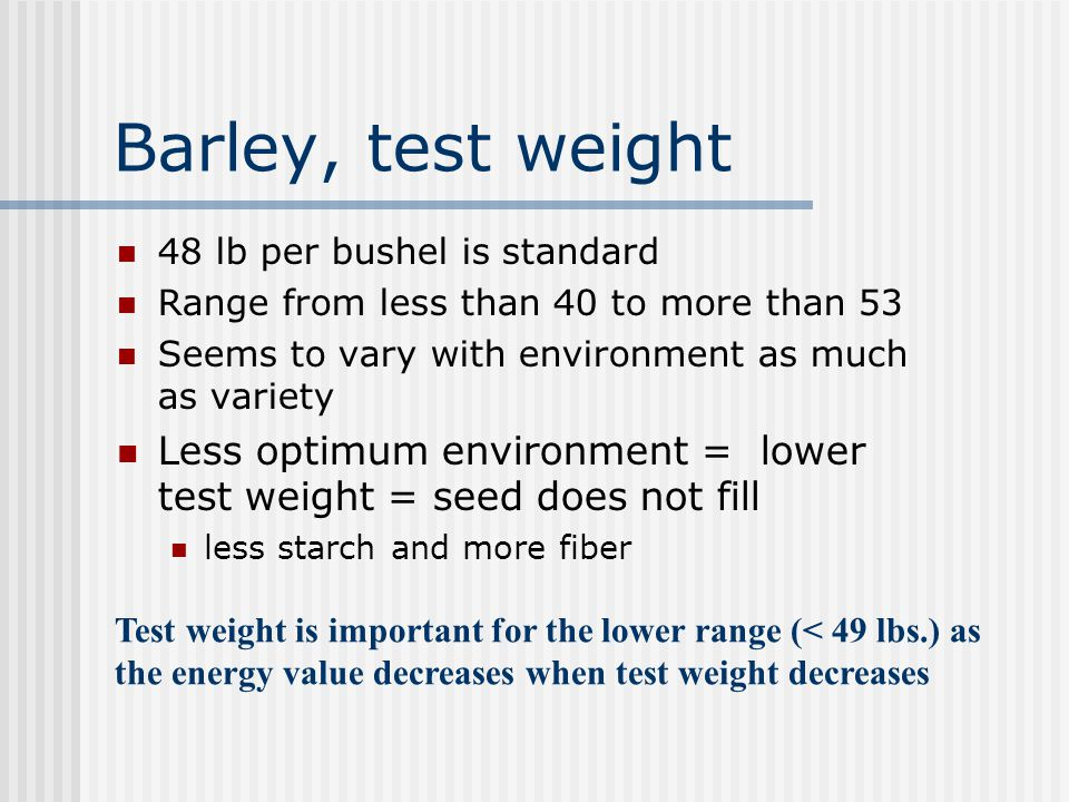 Barley, test weight 48 lb per bushel is standard. Range from less than 40 to more than 53. Seems to vary with environment as much as variety.