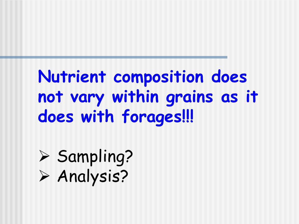 Nutrient composition does not vary within grains as it does with forages!!!