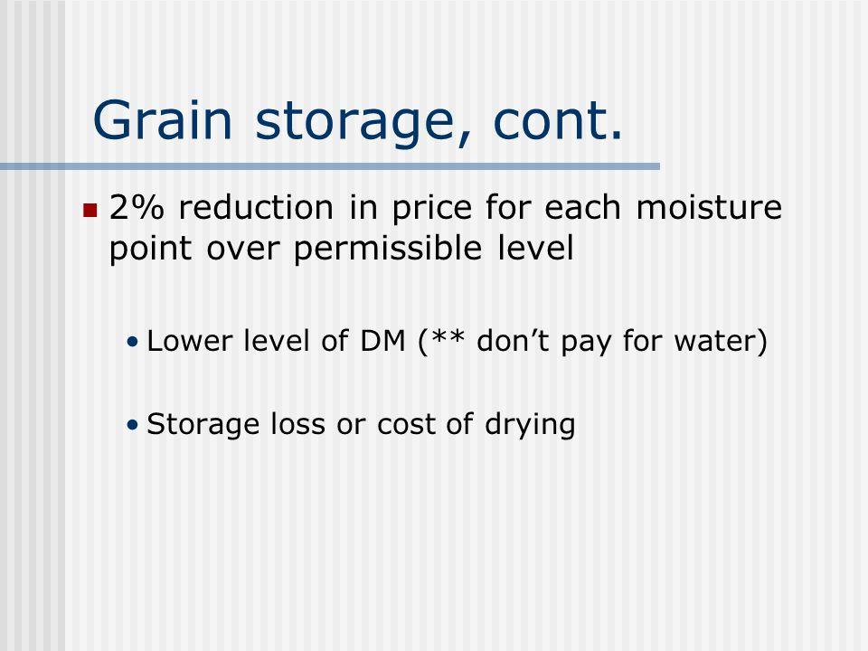 Grain storage, cont. 2% reduction in price for each moisture point over permissible level. Lower level of DM (** don't pay for water)