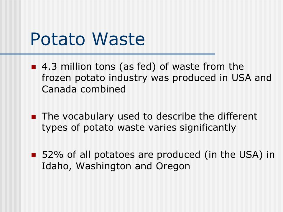 Potato Waste 4.3 million tons (as fed) of waste from the frozen potato industry was produced in USA and Canada combined.