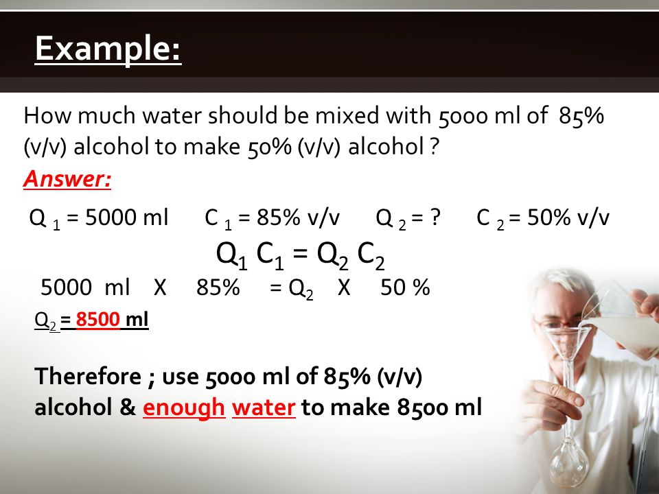 Example: How much water should be mixed with 5000 ml of 85% (v/v) alcohol to make 50% (v/v) alcohol