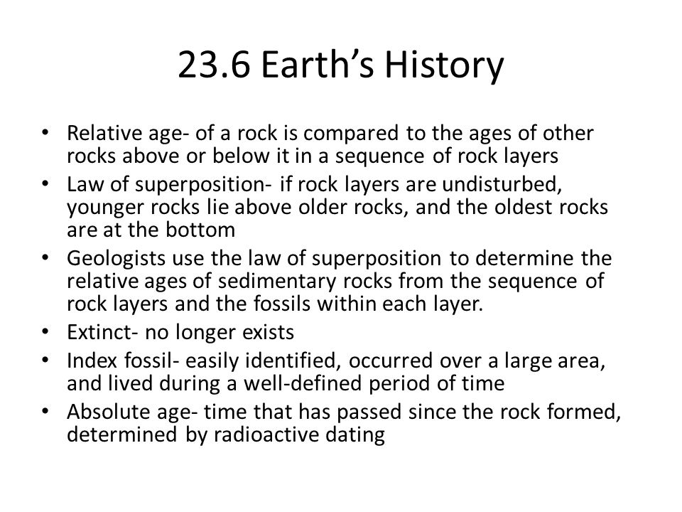23.6 Earth's History Relative age- of a rock is compared to the ages of other rocks above or below it in a sequence of rock layers.