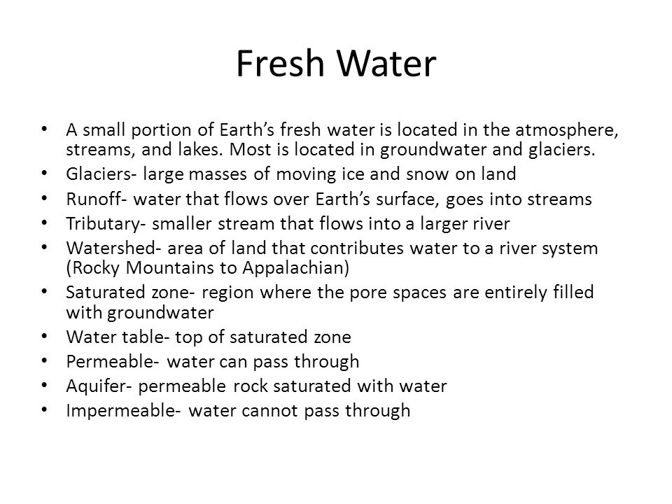 Fresh Water A small portion of Earth's fresh water is located in the atmosphere, streams, and lakes. Most is located in groundwater and glaciers.