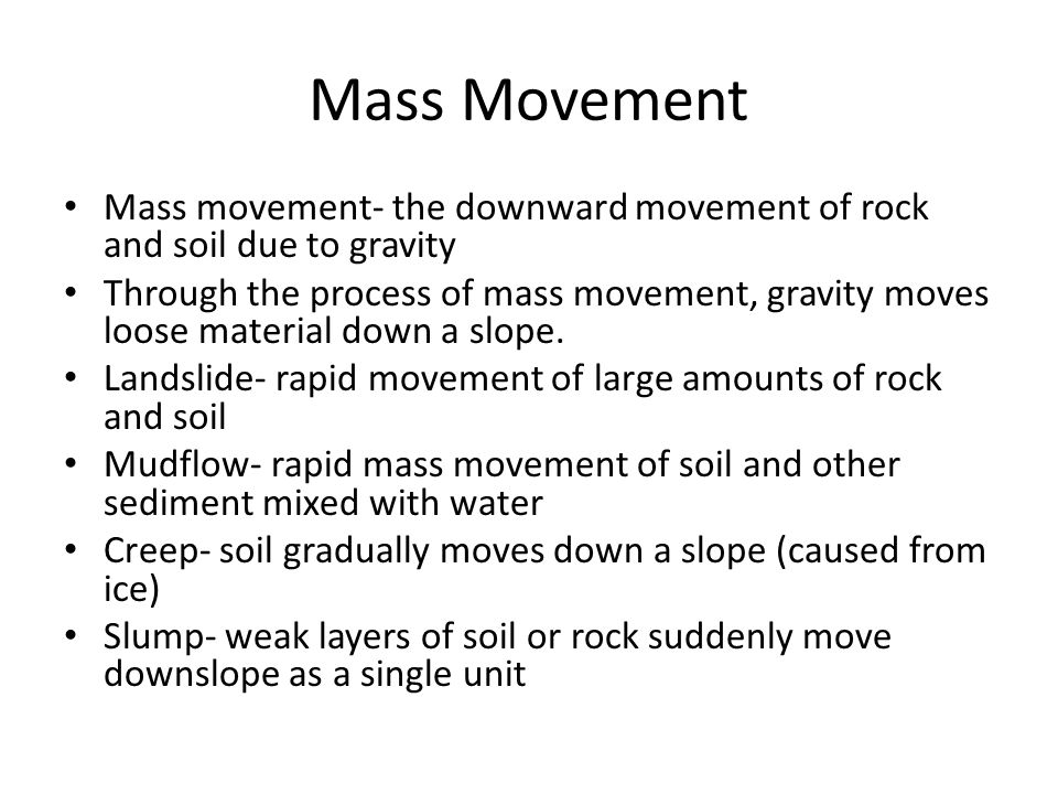 Mass Movement Mass movement- the downward movement of rock and soil due to gravity.