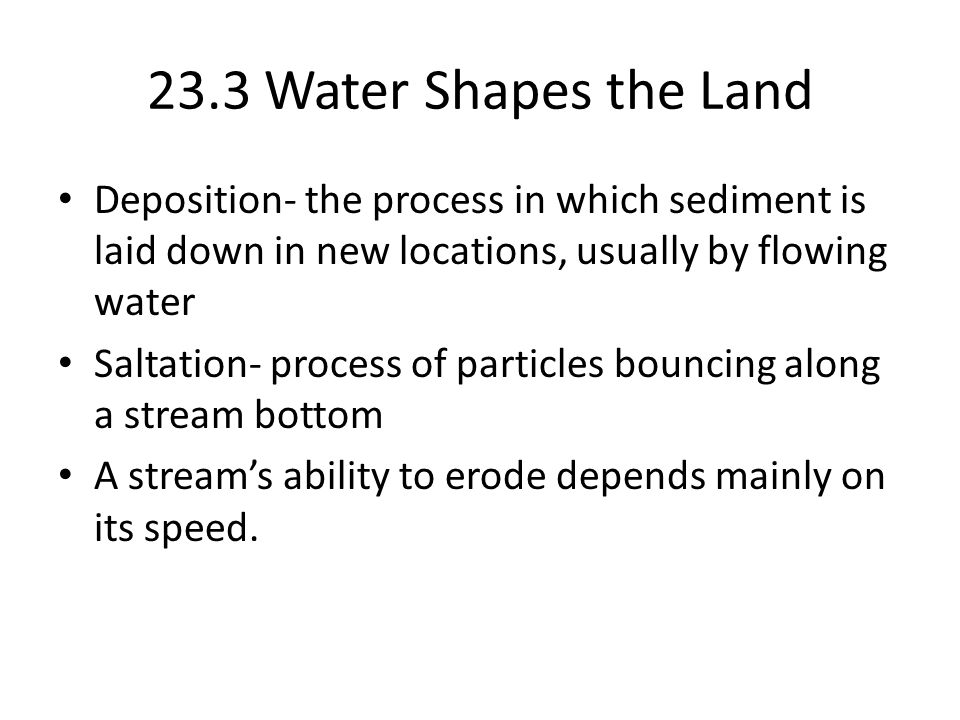 23.3 Water Shapes the Land Deposition- the process in which sediment is laid down in new locations, usually by flowing water.