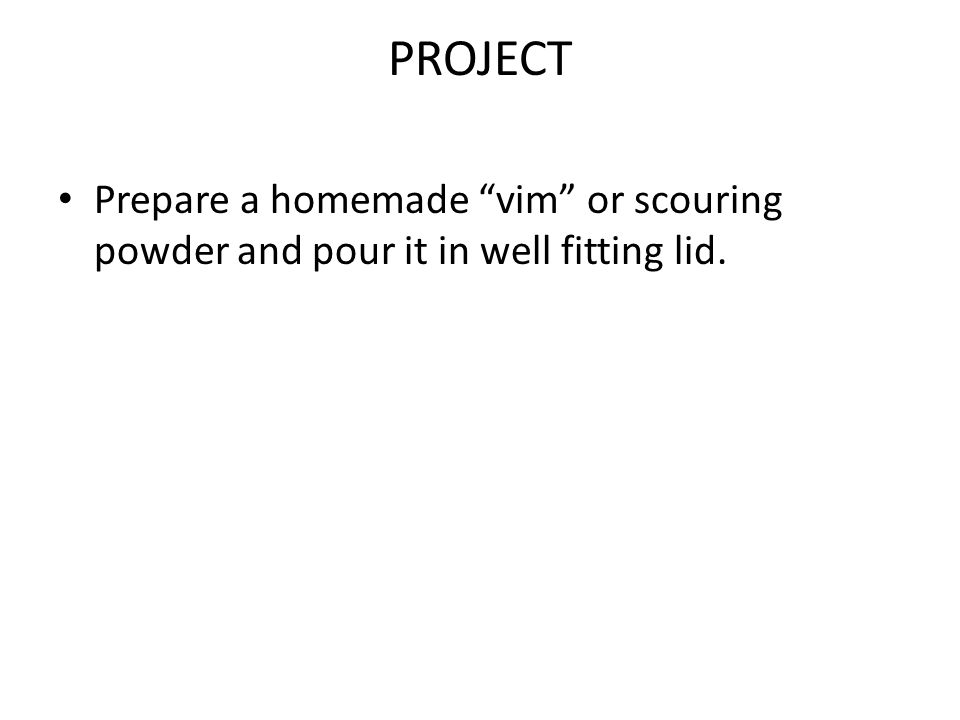 PROJECT Prepare a homemade vim or scouring powder and pour it in well fitting lid.