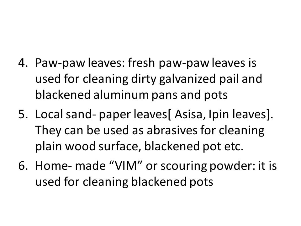 Paw-paw leaves: fresh paw-paw leaves is used for cleaning dirty galvanized pail and blackened aluminum pans and pots