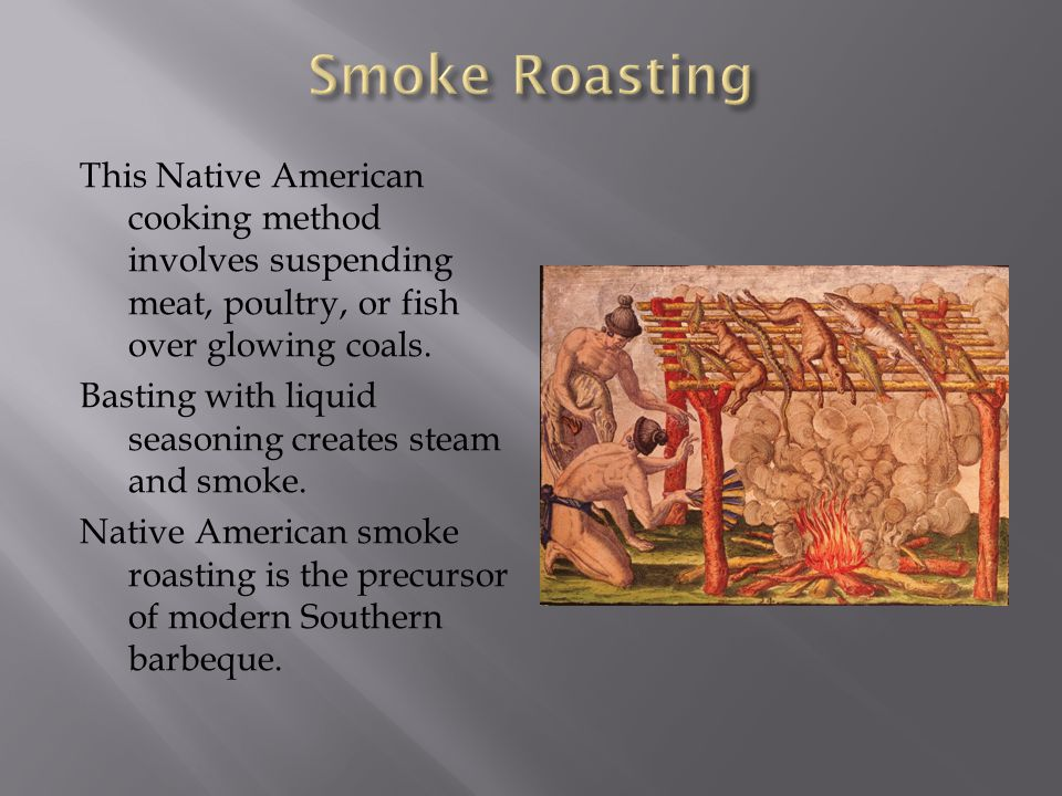 Smoke Roasting This Native American cooking method involves suspending meat, poultry, or fish over glowing coals.