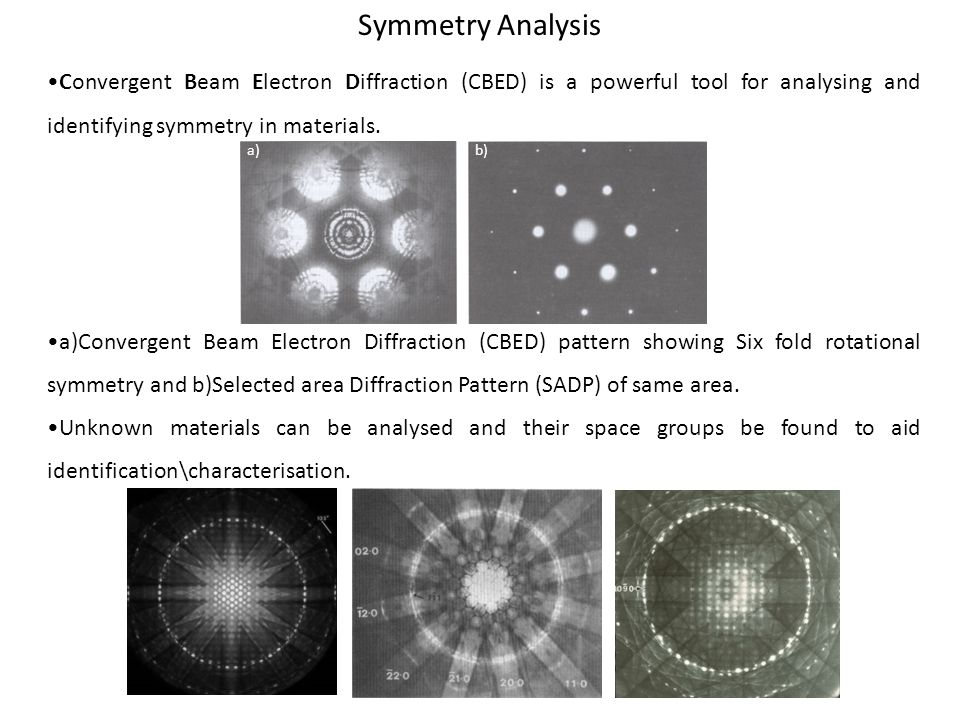 Symmetry Analysis •Convergent Beam Electron Diffraction (CBED) is a powerful tool for analysing and identifying symmetry in materials.