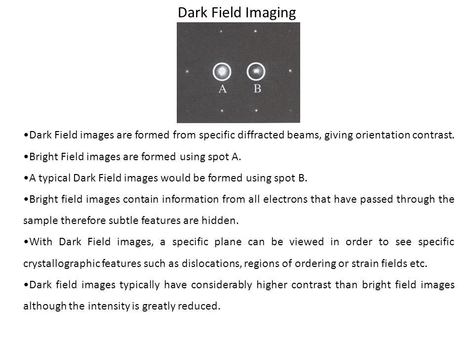 Dark Field Imaging •Dark Field images are formed from specific diffracted beams, giving orientation contrast.