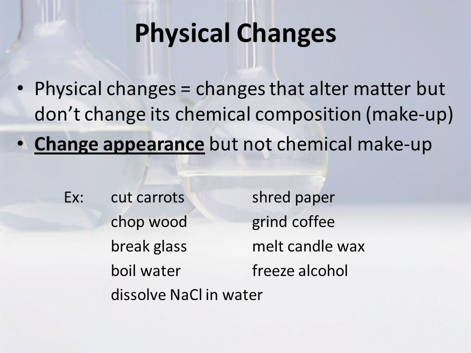 Physical Changes Physical changes = changes that alter matter but don't change its chemical composition (make-up)