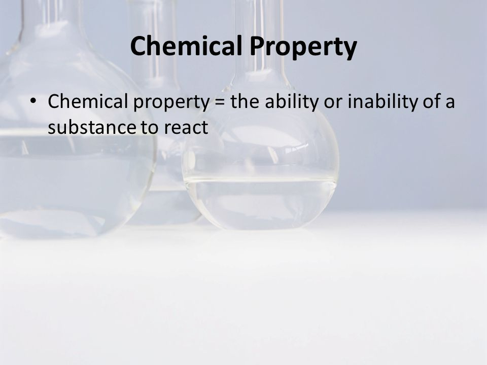 Chemical Property Chemical property = the ability or inability of a substance to react