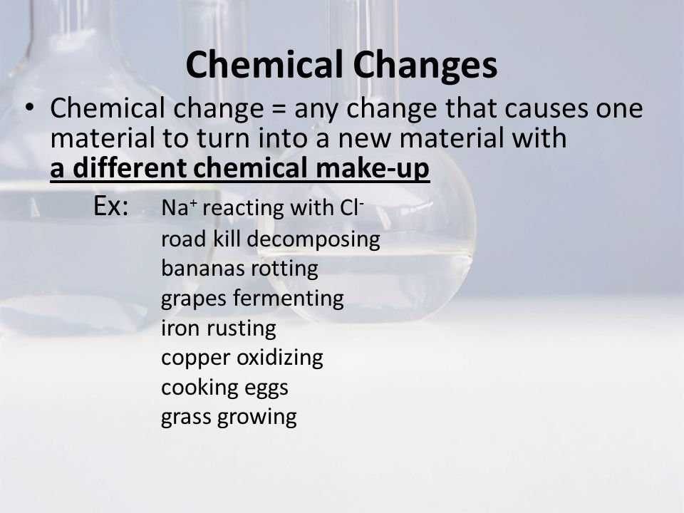 Chemical Changes Chemical change = any change that causes one material to turn into a new material with a different chemical make-up.