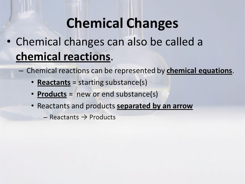 Chemical Changes Chemical changes can also be called a chemical reactions. Chemical reactions can be represented by chemical equations.