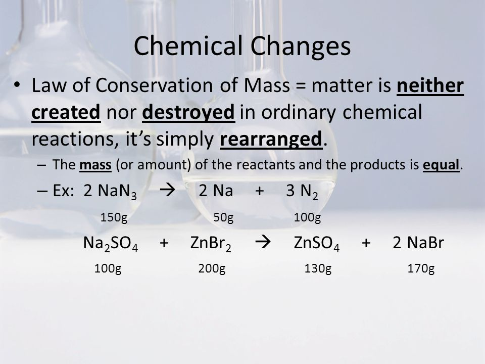 Chemical Changes Law of Conservation of Mass = matter is neither created nor destroyed in ordinary chemical reactions, it's simply rearranged.