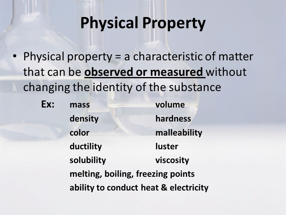 Physical Property Physical property = a characteristic of matter that can be observed or measured without changing the identity of the substance.