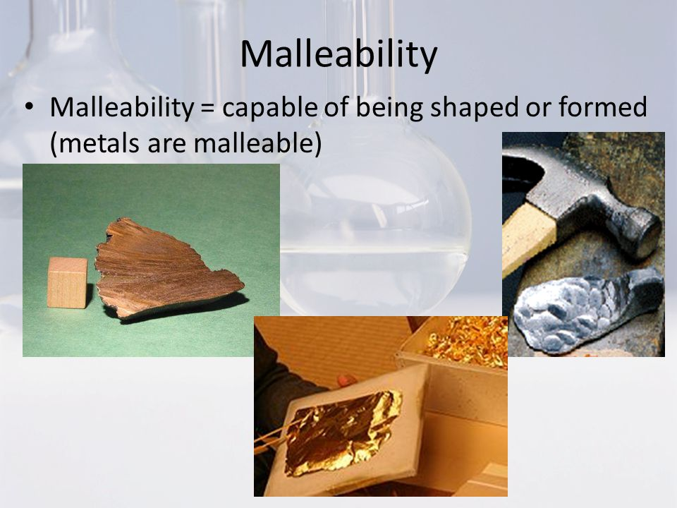 Malleability Malleability = capable of being shaped or formed (metals are malleable)