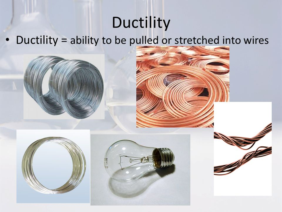Ductility Ductility = ability to be pulled or stretched into wires