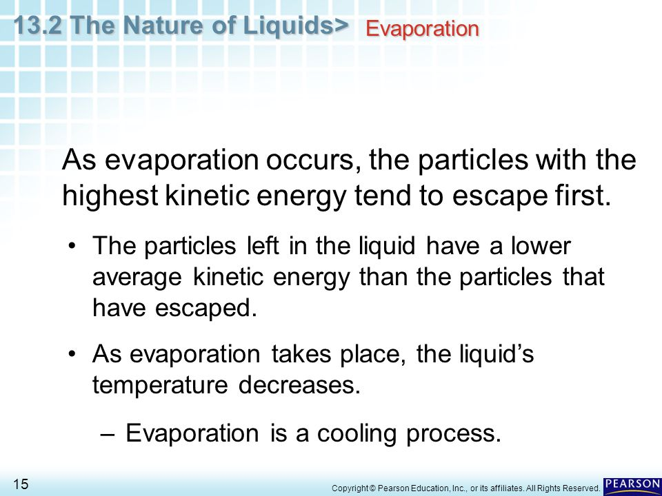 Evaporation As evaporation occurs, the particles with the highest kinetic energy tend to escape first.