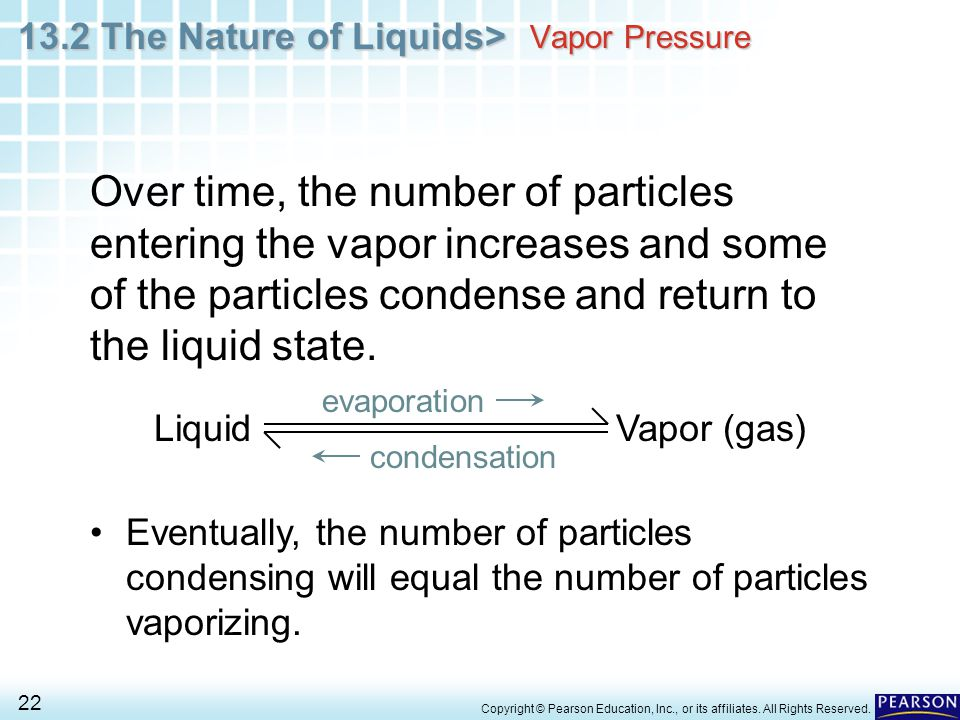 Vapor Pressure Over time, the number of particles entering the vapor increases and some of the particles condense and return to the liquid state.