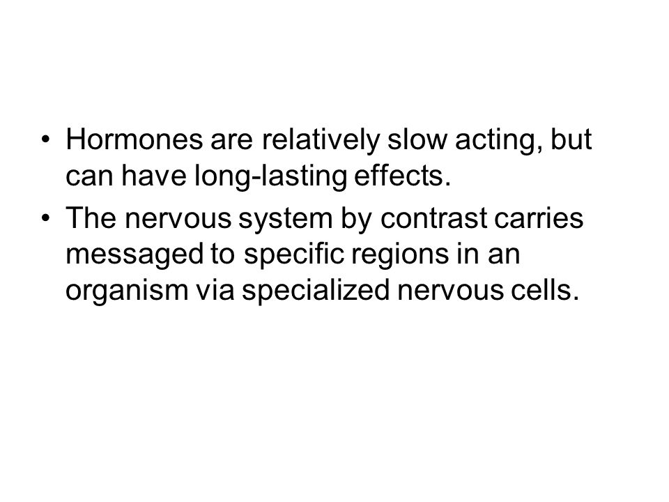Hormones are relatively slow acting, but can have long-lasting effects.