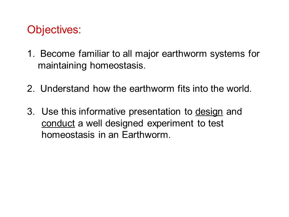Objectives: 1. Become familiar to all major earthworm systems for maintaining homeostasis. 2. Understand how the earthworm fits into the world.
