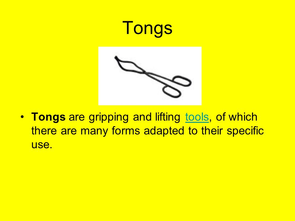 Tongs Tongs are gripping and lifting tools, of which there are many forms adapted to their specific use.