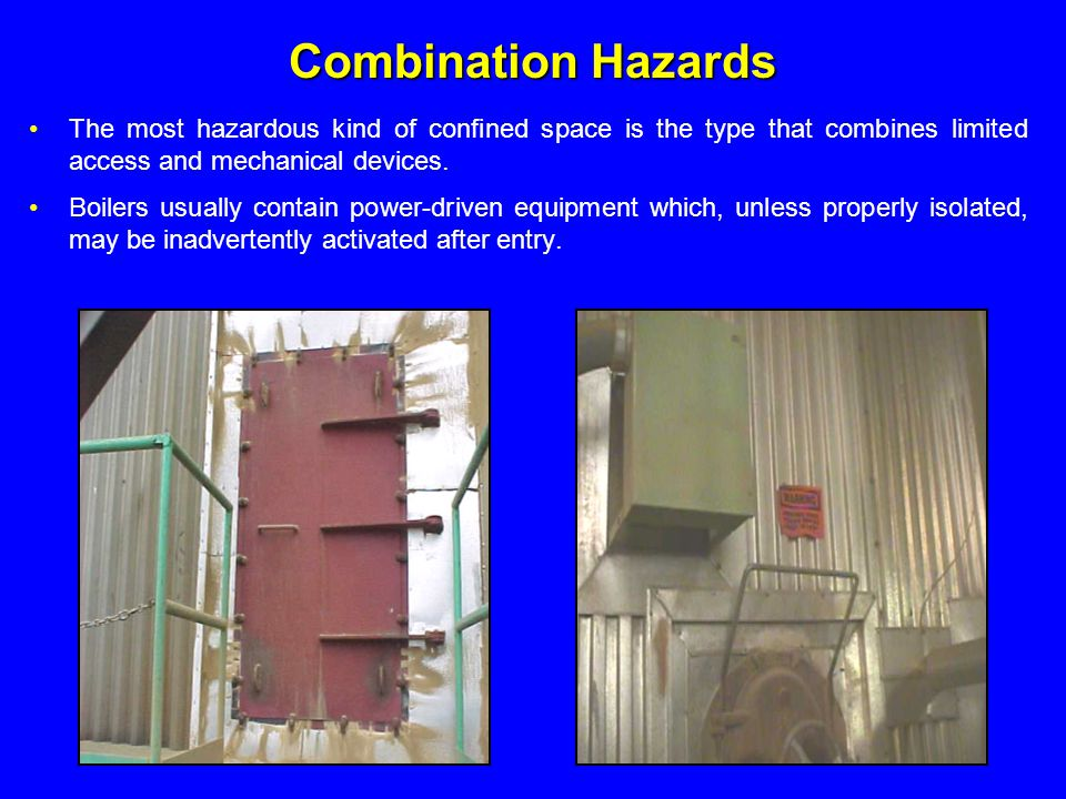 Combination Hazards The most hazardous kind of confined space is the type that combines limited access and mechanical devices.
