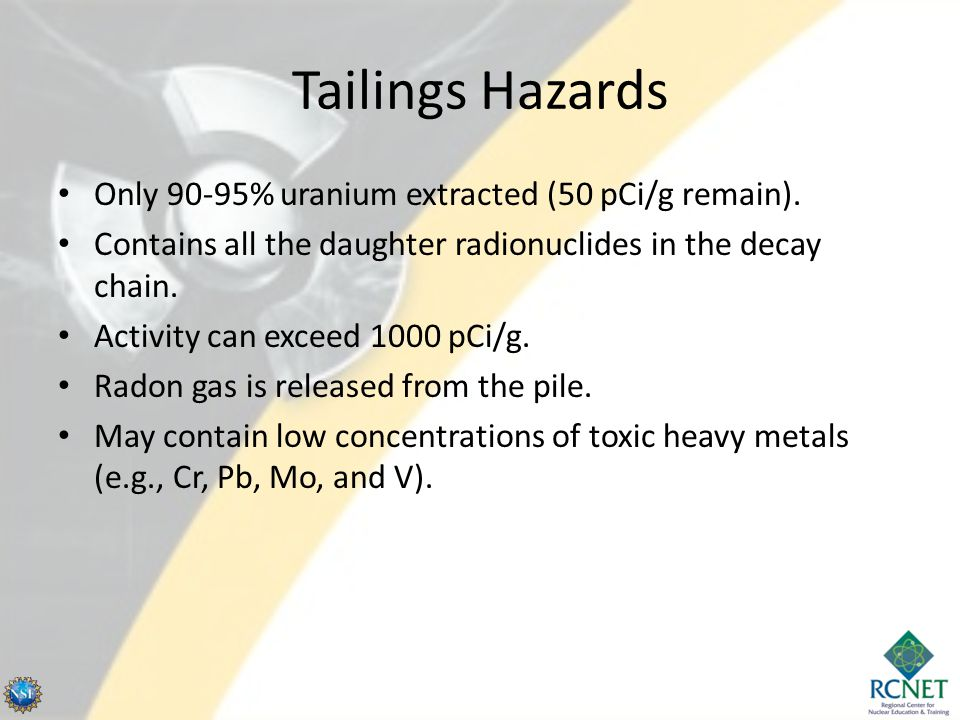 Tailings Hazards Only 90-95% uranium extracted (50 pCi/g remain).