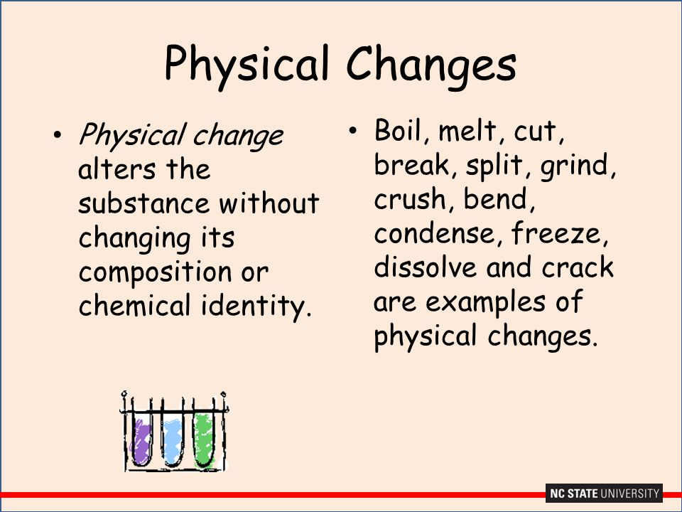 Physical Changes Boil, melt, cut, break, split, grind, crush, bend, condense, freeze, dissolve and crack are examples of physical changes.