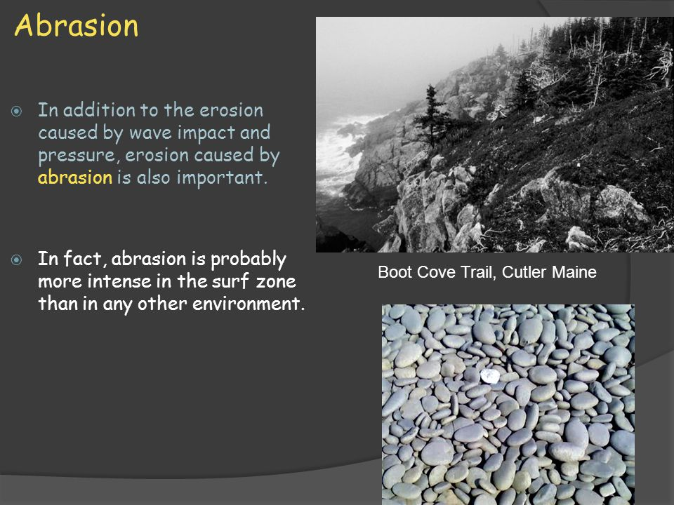 Abrasion In addition to the erosion caused by wave impact and pressure, erosion caused by abrasion is also important.