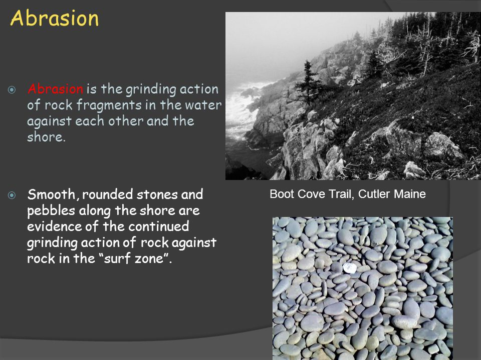 Abrasion Abrasion is the grinding action of rock fragments in the water against each other and the shore.