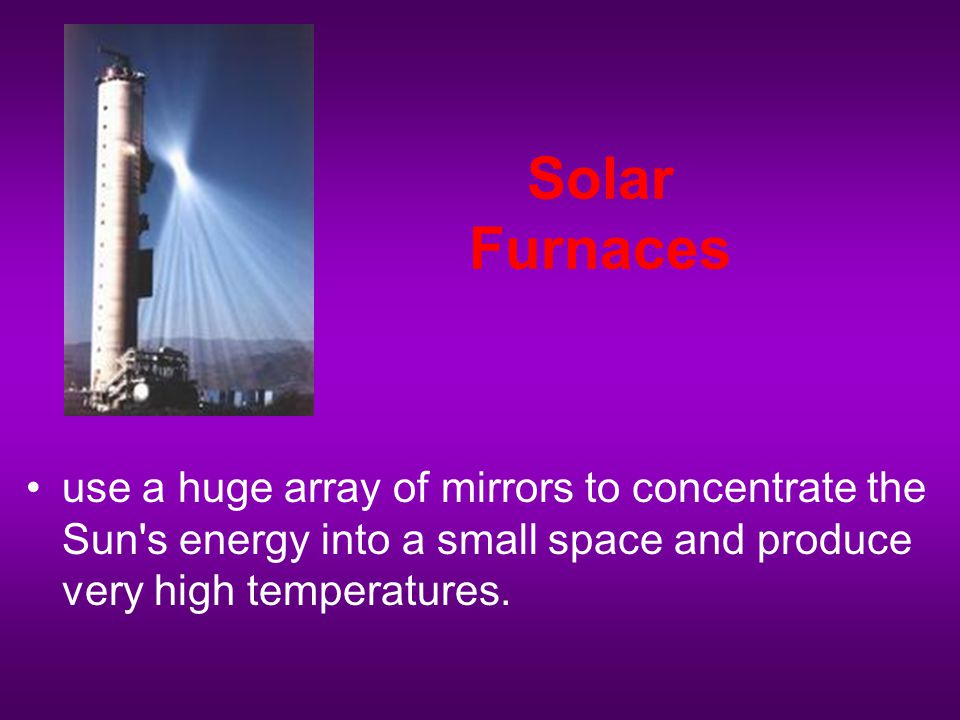 Solar Furnaces use a huge array of mirrors to concentrate the Sun s energy into a small space and produce very high temperatures.