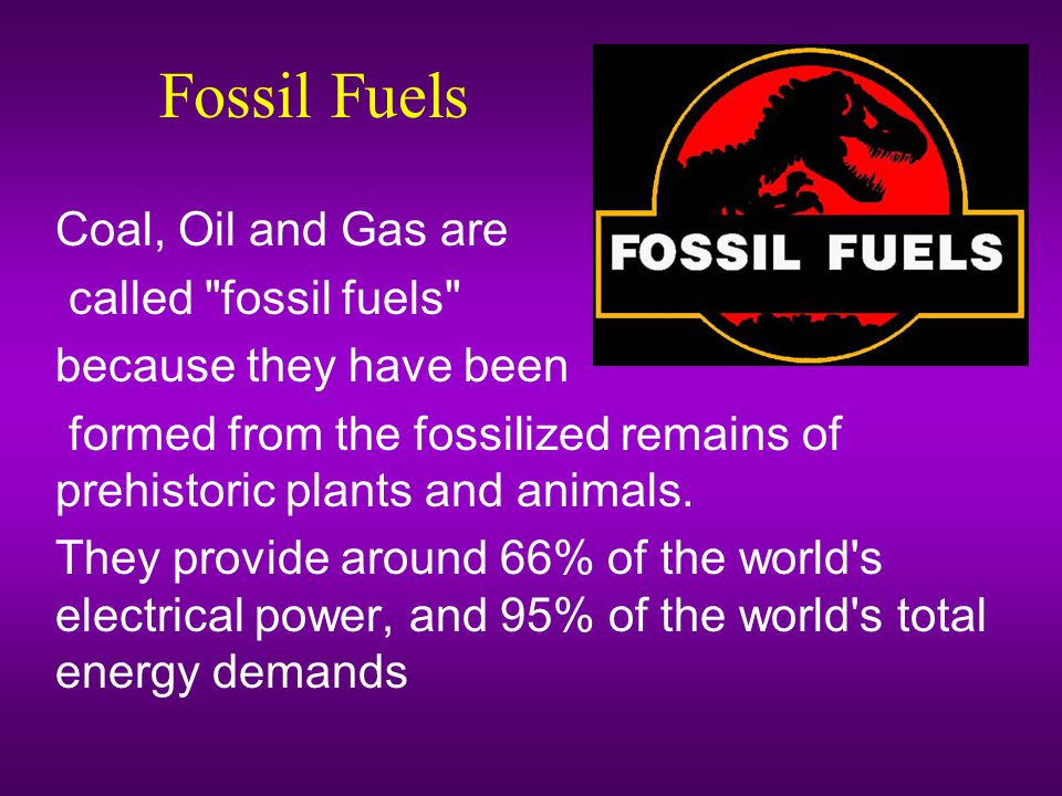 Fossil Fuels Coal, Oil and Gas are called fossil fuels