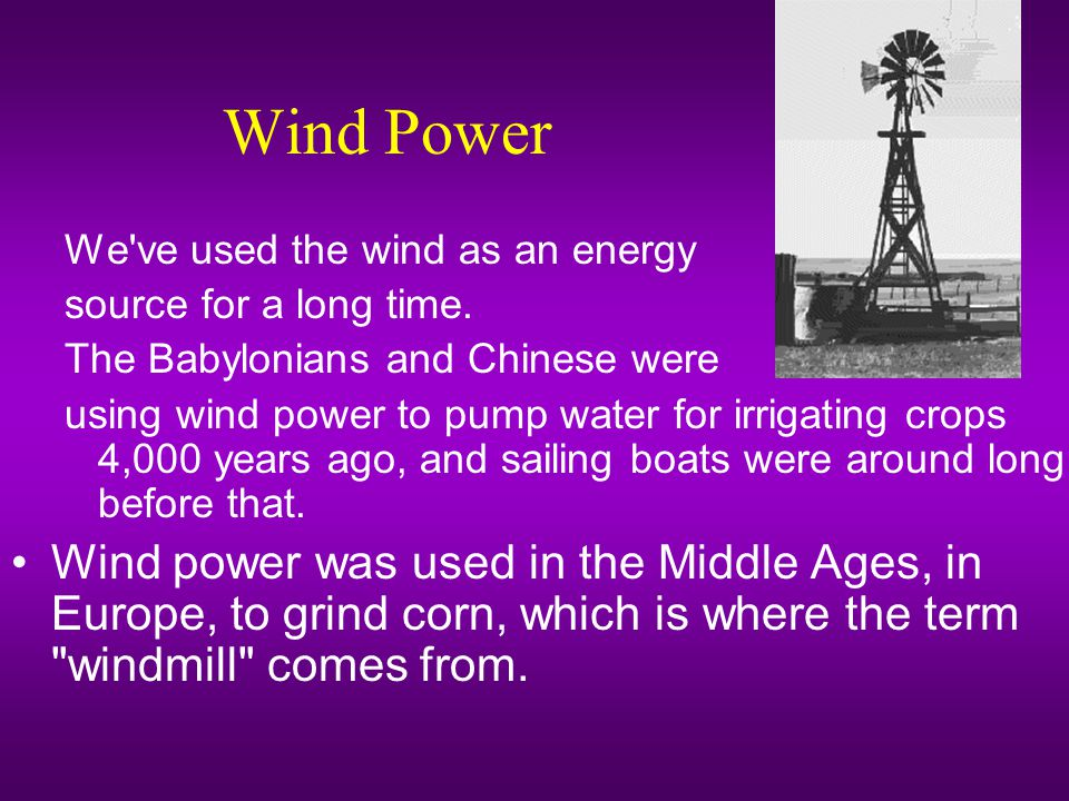 Wind Power We ve used the wind as an energy. source for a long time. The Babylonians and Chinese were.