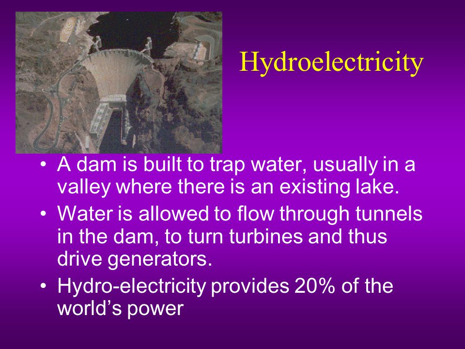 Hydroelectricity A dam is built to trap water, usually in a valley where there is an existing lake.