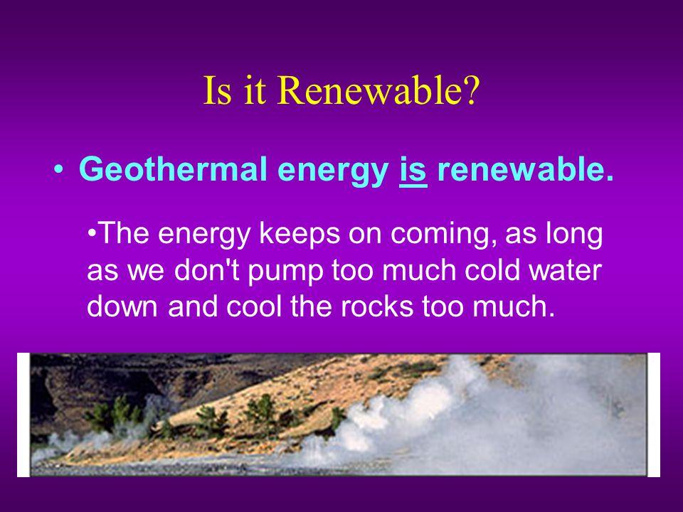 Is it Renewable Geothermal energy is renewable.