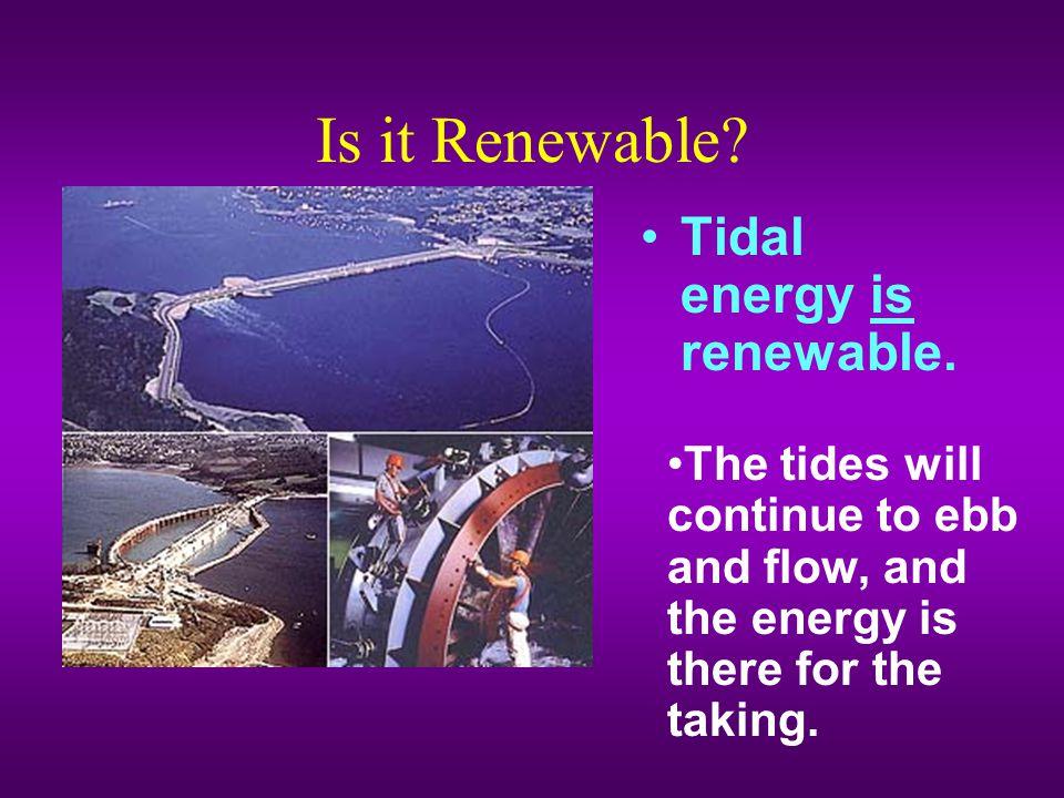 Is it Renewable Tidal energy is renewable.