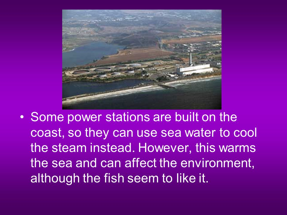 Some power stations are built on the coast, so they can use sea water to cool the steam instead.