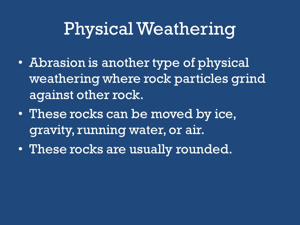Physical Weathering Abrasion is another type of physical weathering where rock particles grind against other rock.