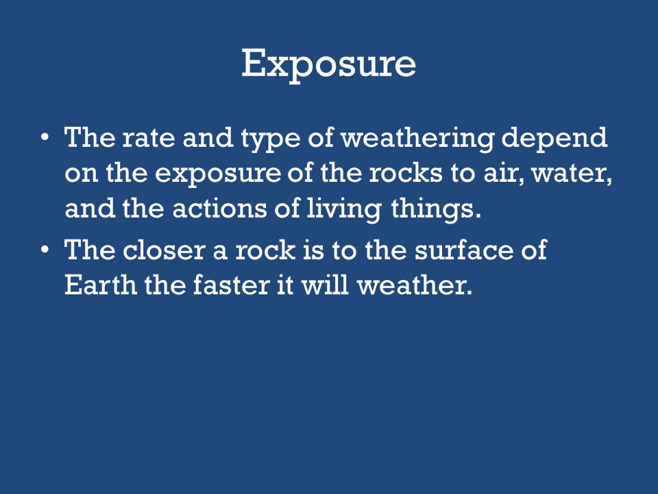 Exposure The rate and type of weathering depend on the exposure of the rocks to air, water, and the actions of living things.