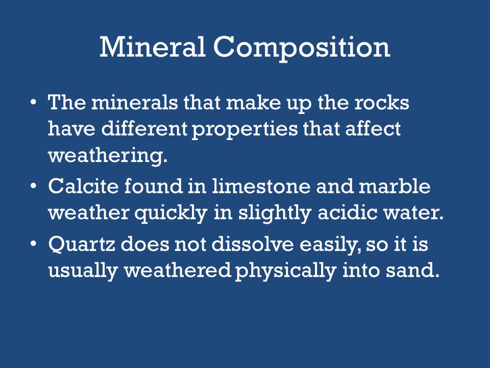 Mineral Composition The minerals that make up the rocks have different properties that affect weathering.