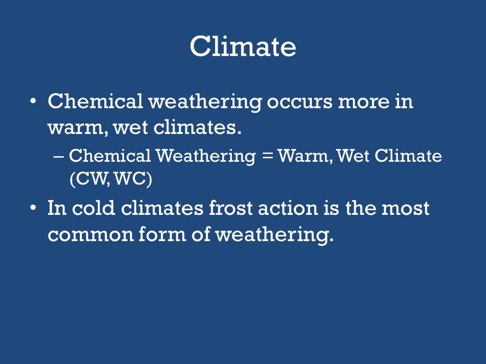 Climate Chemical weathering occurs more in warm, wet climates.