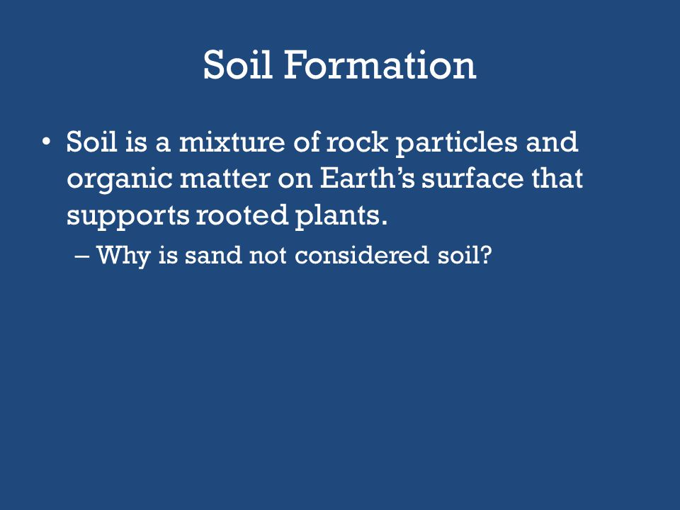 Soil Formation Soil is a mixture of rock particles and organic matter on Earth's surface that supports rooted plants.