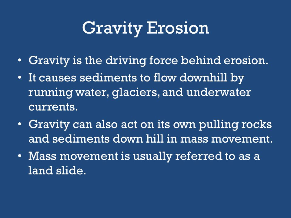 Gravity Erosion Gravity is the driving force behind erosion.