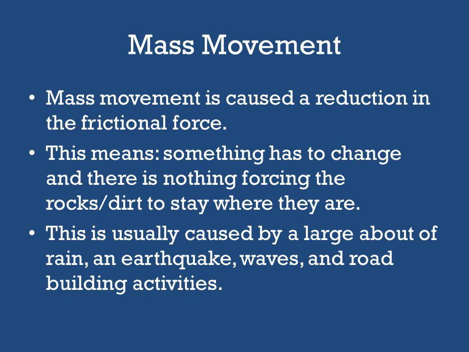 Mass Movement Mass movement is caused a reduction in the frictional force.