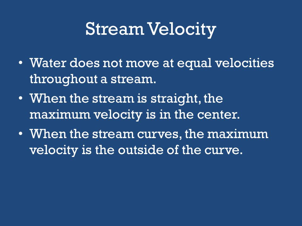 Stream Velocity Water does not move at equal velocities throughout a stream. When the stream is straight, the maximum velocity is in the center.