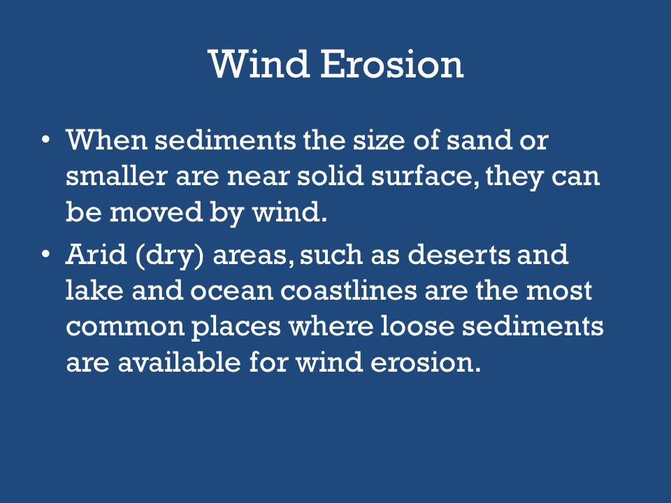 Wind Erosion When sediments the size of sand or smaller are near solid surface, they can be moved by wind.