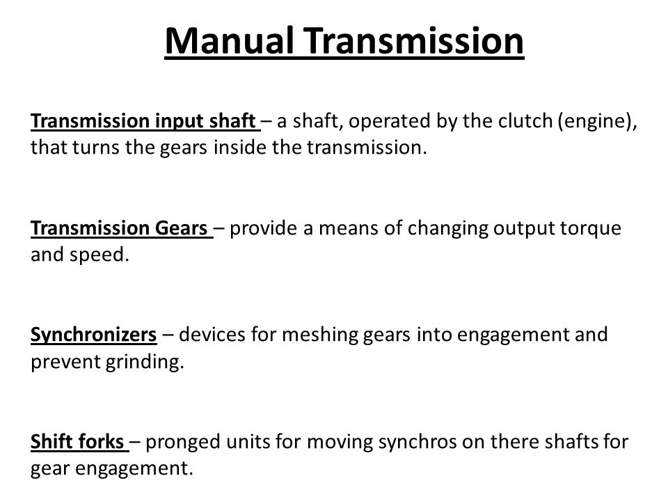 Manual Transmission Transmission input shaft – a shaft, operated by the clutch (engine), that turns the gears inside the transmission.